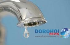 ATENȚIE! Se oprește apa în Dorohoi pentru lucrări. Vezi zonele afectate!